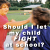 Should I let my kid fight at school?